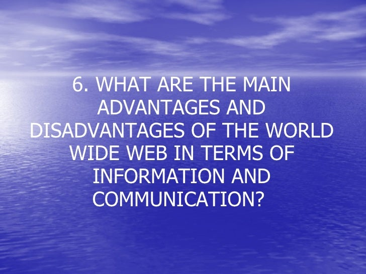 6. WHAT ARE THE MAIN ADVANTAGES AND DISADVANTAGES OF THE WORLD WIDE WEB IN TERMS OF INFORMATION AND COMMUNICATION?