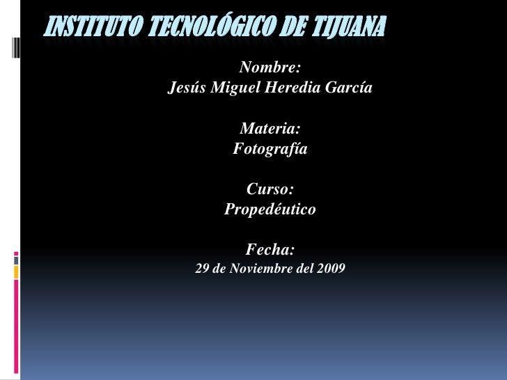 Instituto Tecnológico de Tijuana<br />Nombre:<br />Jesús Miguel Heredia García<br />Materia:<br />Fotografía<br />Curso:<b...