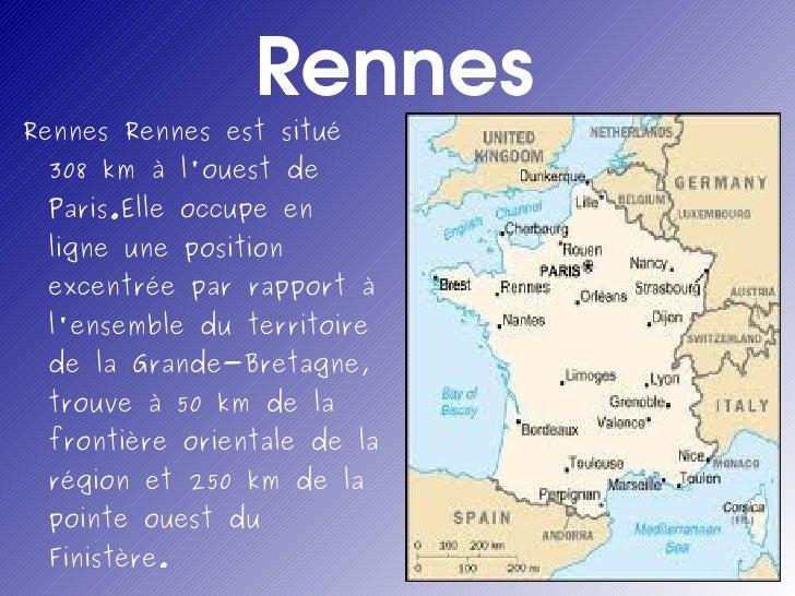 Rennes <ul><li>Rennes Rennes est situé 308 km à l'ouest de Paris.Elle occupe en ligne une position excentrée par rapport à...