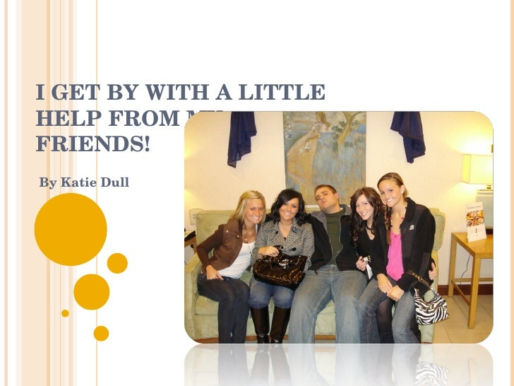 I GET BY WITH A LITTLE  HELP FROM MY  FRIENDS! By Katie Dull