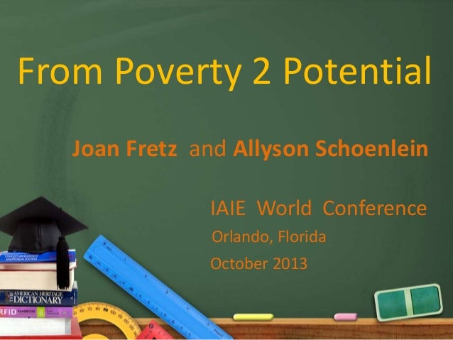 From Poverty 2 Potential Joan Fretz and Allyson Schoenlein IAIE World Conference Orlando, Florida October 2013