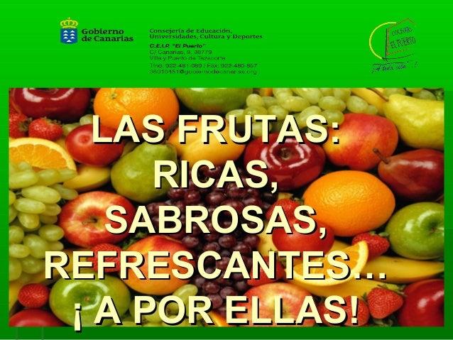LAS FRUTAS:LAS FRUTAS: RICAS,RICAS, SABROSAS,SABROSAS, REFRESCANTES…REFRESCANTES… ¡ A POR ELLAS!¡ A POR ELLAS!