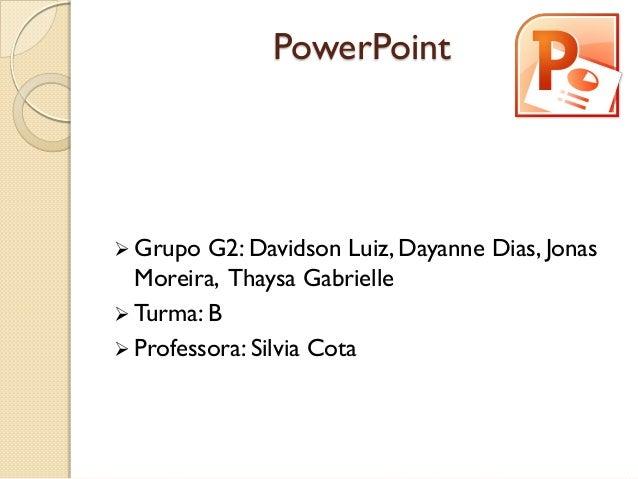 PowerPoint  Grupo G2: Davidson Luiz, Dayanne Dias, Jonas Moreira, Thaysa Gabrielle  Turma: B  Professora: Silvia Cota