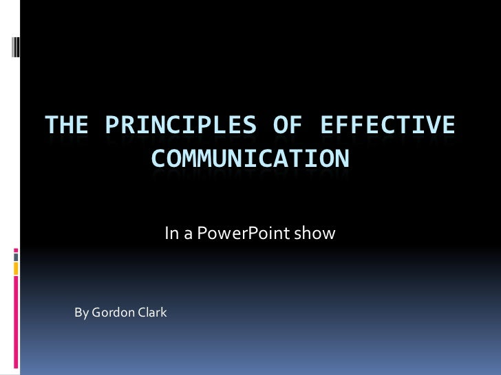 THE PRINCIPLES OF EFFECTIVE       COMMUNICATION                In a PowerPoint show  By Gordon Clark