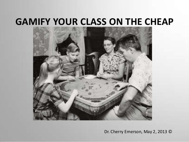 GAMIFY YOUR CLASS ON THE CHEAPDr. Cherry Emerson, May 2, 2013 ©
