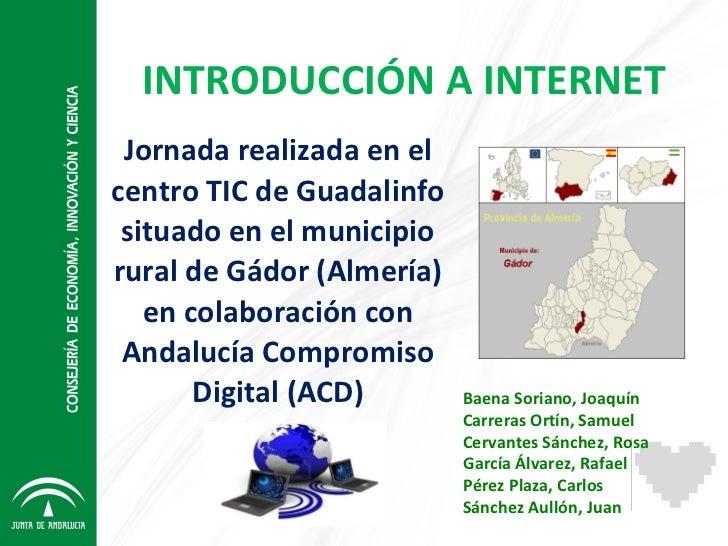 INTRODUCCIÓN A INTERNET Jornada realizada en el centro TIC de Guadalinfo situado en el municipio rural de Gádor (Almería) ...