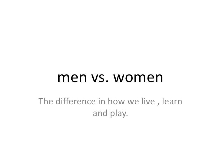 men vs. women<br />The difference in how we live , learn and play.<br />