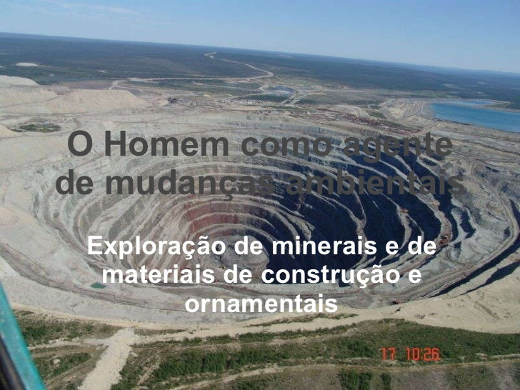 O Homem como agente de mudanças ambientais Exploração de minerais e de materiais de construção e ornamentais