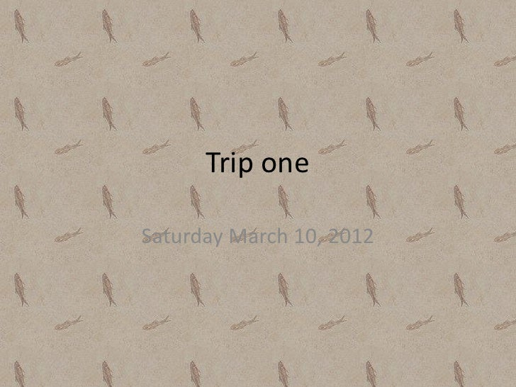 Trip oneSaturday March 10, 2012