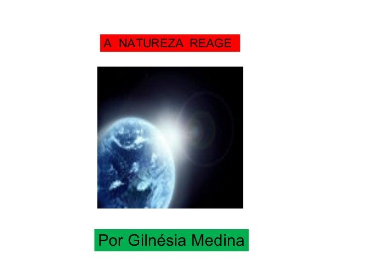 Por Gilnésia Medina A  NATUREZA  REAGE