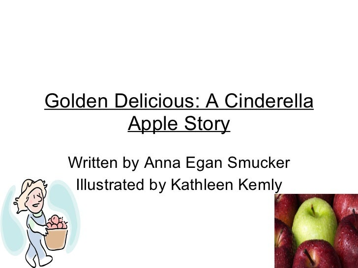 Golden Delicious: A Cinderella Apple Story Written by Anna Egan Smucker Illustrated by Kathleen Kemly
