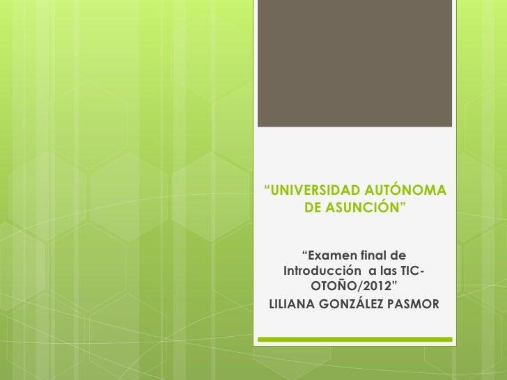 """""""UNIVERSIDAD AUTÓNOMA     DE ASUNCIÓN""""       """"Examen final de   Introducción a las TIC-        OTOÑO/2012""""LILIANA GONZÁLEZ..."""