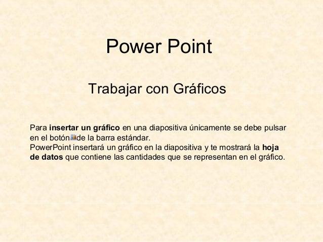 Power Point Trabajar con Gráficos Para insertar un gráfico en una diapositiva únicamente se debe pulsar en el botón de la ...