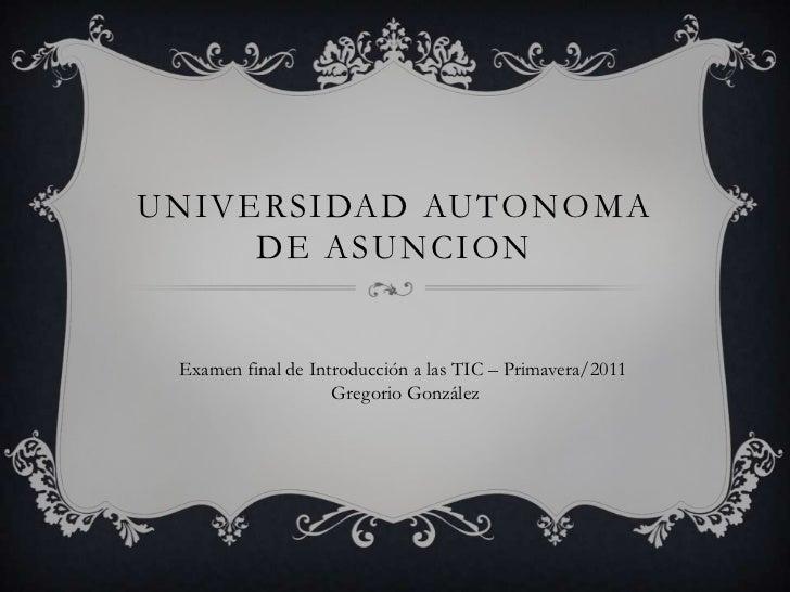 UNIVERSIDAD AUTONOMA     DE ASUNCION Examen final de Introducción a las TIC – Primavera/2011                    Gregorio G...