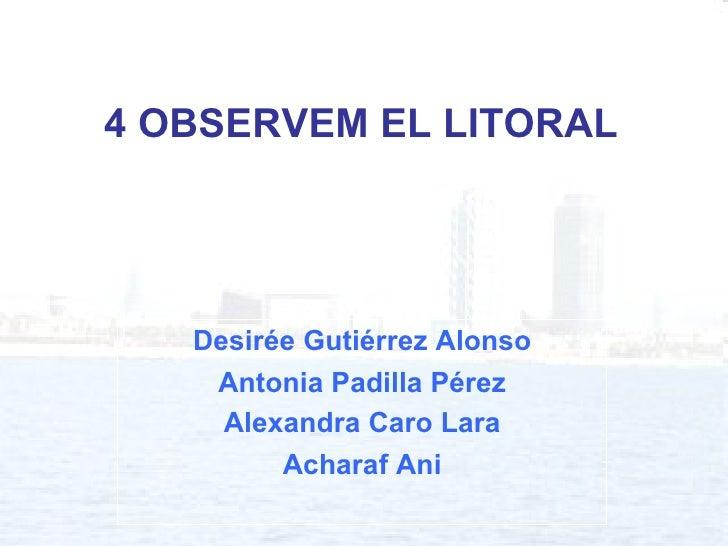 4 OBSERVEM EL LITORAL Desirée Gutiérrez Alonso Antonia Padilla Pérez Alexandra Caro Lara Acharaf Ani