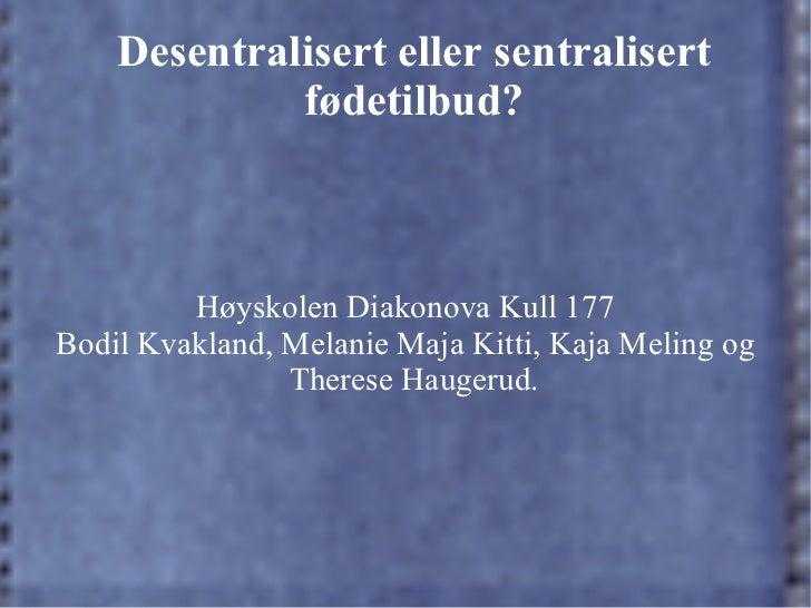 Desentralisert eller sentralisert fødetilbud? Høyskolen Diakonova Kull 177 Bodil Kvakland, Melanie Maja Kitti, Kaja Meling...