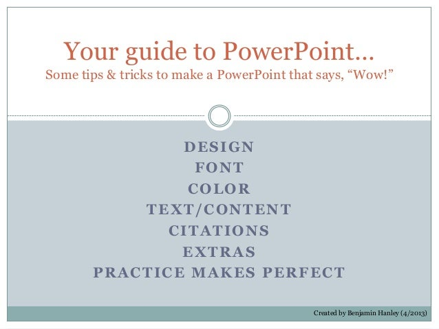 DESIGNFONTCOLORTEXT/CONTENTCITATIONSEXTRASPRACTICE MAKES PERFECTYour guide to PowerPoint…Some tips & tricks to make a Powe...