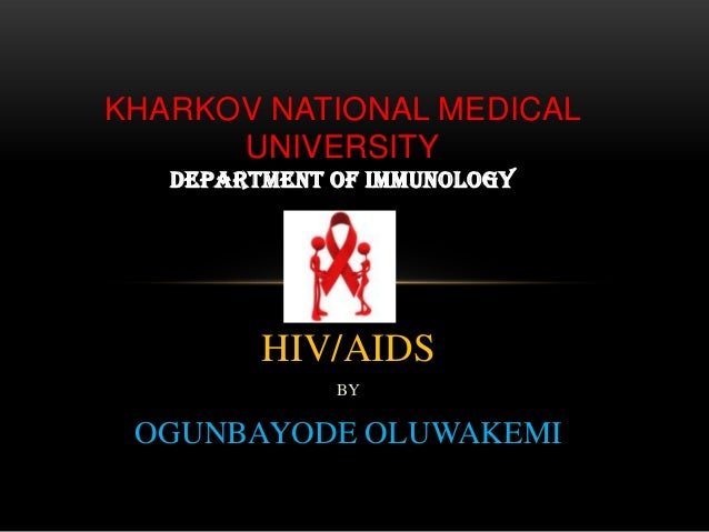 KHARKOV NATIONAL MEDICAL UNIVERSITY DEPARTMENT OF IMMUNOLOGY  HIV/AIDS BY  OGUNBAYODE OLUWAKEMI