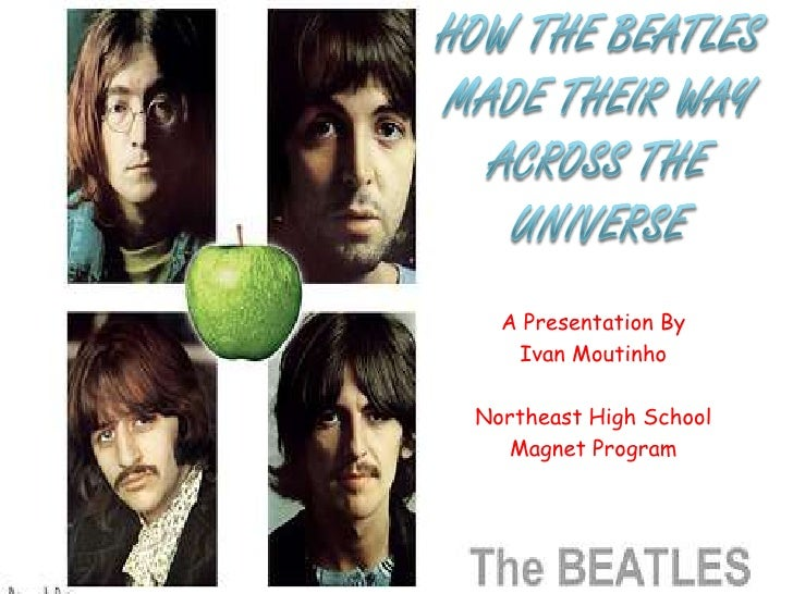 How The Beatles Made Their Way Across The Universe<br />A Presentation By<br />Ivan Moutinho<br />Northeast High School<br...