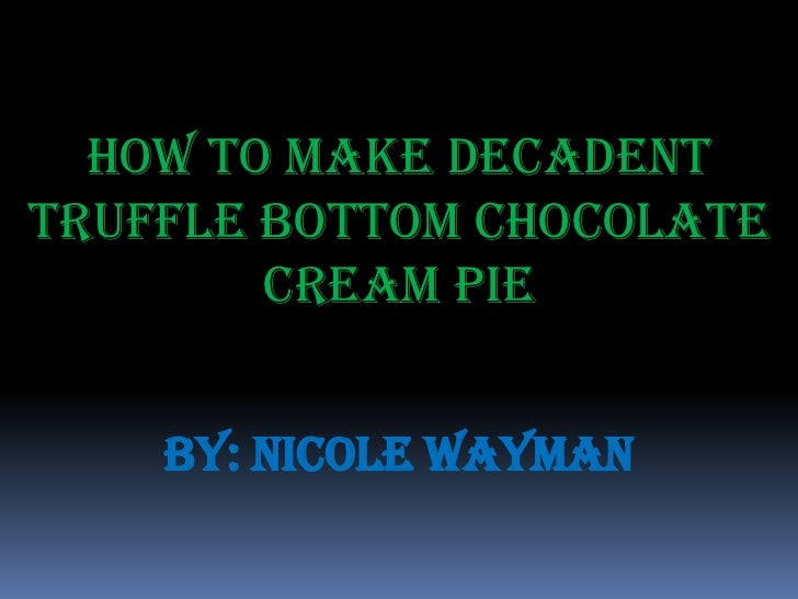 How To Make DecadentTruffle Bottom Chocolate        Cream Pie    By: Nicole Wayman