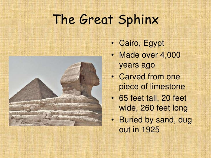 a overview of the ancient egyptian treasure the great sphinx 20 facts about the great sphinx of egypt it is the largest and most famous sphinx, situated at the giza plateau adjacent to the great pyramids of giza on the west bank of the nile river, it has puzzled egyptologists and researchers for centuries.