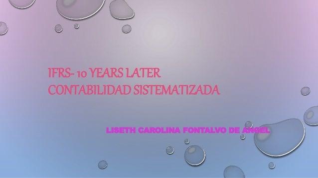 IFRS- 10 YEARS LATER CONTABILIDAD SISTEMATIZADA LISETH CAROLINA FONTALVO DE ANGEL