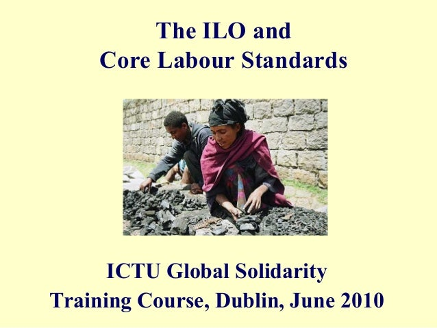 The ILO and     Core Labour Standards      ICTU Global SolidarityTraining Course, Dublin, June 2010