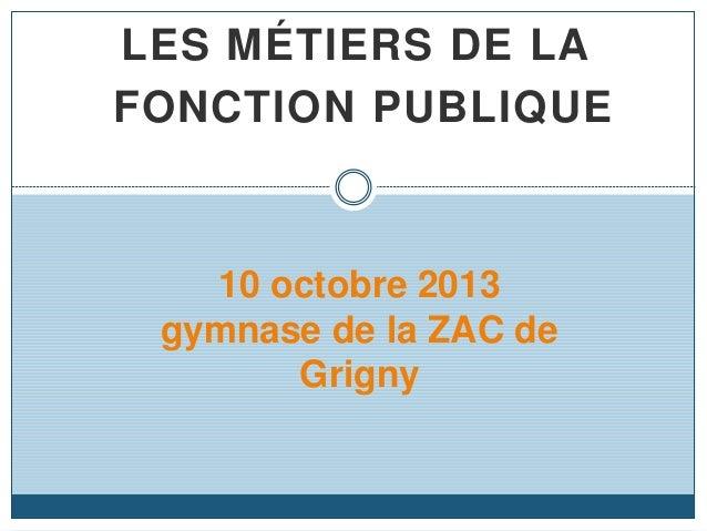 LES MÉTIERS DE LA FONCTION PUBLIQUE 10 octobre 2013 gymnase de la ZAC de Grigny