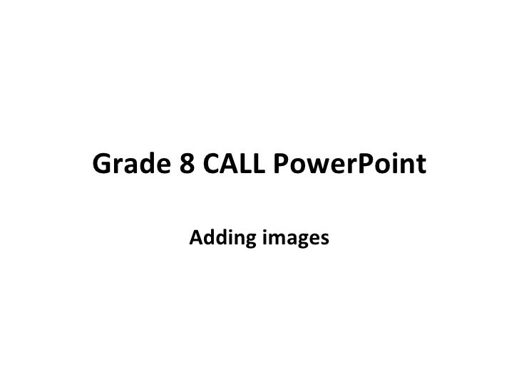 Grade 8 CALL PowerPoint Adding images