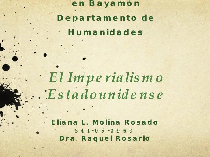 Universidad de Puerto Rico en Bayamón Departamento de Humanidades El Imperialismo Estadounidense Eliana L. Molina Rosado 8...