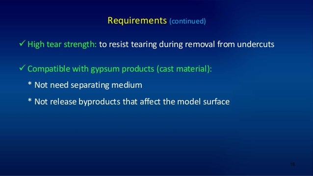 16 Requirements (continued)  High tear strength: to resist tearing during removal from undercuts  Compatible with gypsum...