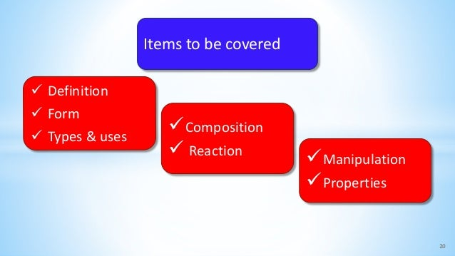20  Definition  Form  Types & uses Composition  Reaction Manipulation Properties Items to be covered