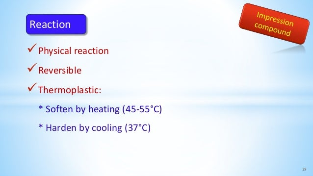 Physical reaction Reversible Thermoplastic: * Soften by heating (45-55°C) * Harden by cooling (37°C) 29 Reaction