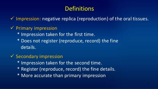 3 Definitions  Impression: negative replica (reproduction) of the oral tissues.  Primary impression * Impression taken f...