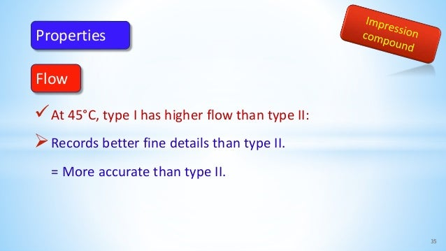 At 45°C, type I has higher flow than type II: Records better fine details than type II. = More accurate than type II. 35...