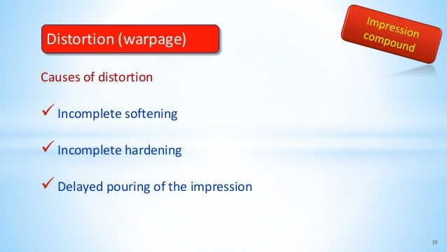 Causes of distortion Incomplete softening Incomplete hardening Delayed pouring of the impression 39 Distortion (warpage)