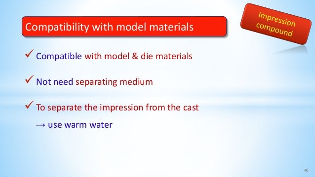 Compatible with model & die materials Not need separating medium To separate the impression from the cast → use warm wa...