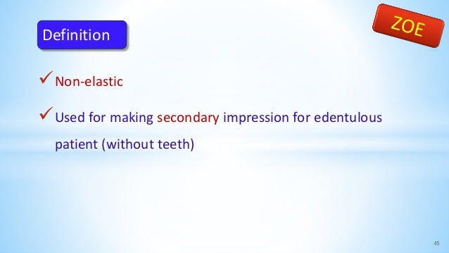 Non-elastic Used for making secondary impression for edentulous patient (without teeth) 45 Definition