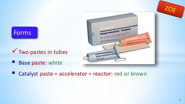 Two pastes in tubes  Base paste: white  Catalyst paste = accelerator = reactor: red or brown 47 Forms