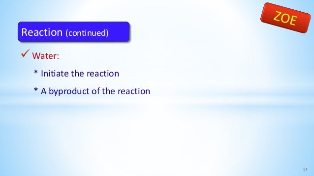 Water: * Initiate the reaction * A byproduct of the reaction 51 Reaction (continued)