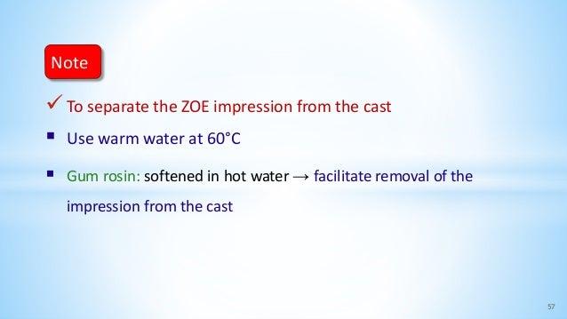 To separate the ZOE impression from the cast  Use warm water at 60°C  Gum rosin: softened in hot water → facilitate rem...