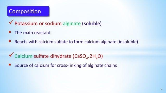 Potassium or sodium alginate (soluble)  The main reactant  Reacts with calcium sulfate to form calcium alginate (insolu...
