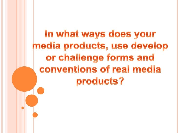 In what ways does your media products, use develop or challenge forms and conventions of real media products?<br />