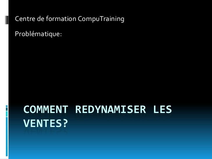 Centre de formation CompuTrainingProblématique:  COMMENT REDYNAMISER LES  VENTES?