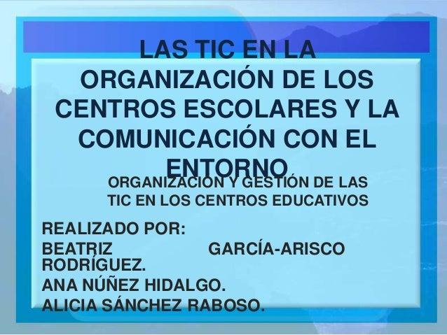 LAS TIC EN LA ORGANIZACIÓN DE LOS CENTROS ESCOLARES Y LA COMUNICACIÓN CON EL ENTORNO REALIZADO POR: BEATRIZ GARCÍA-ARISCO ...
