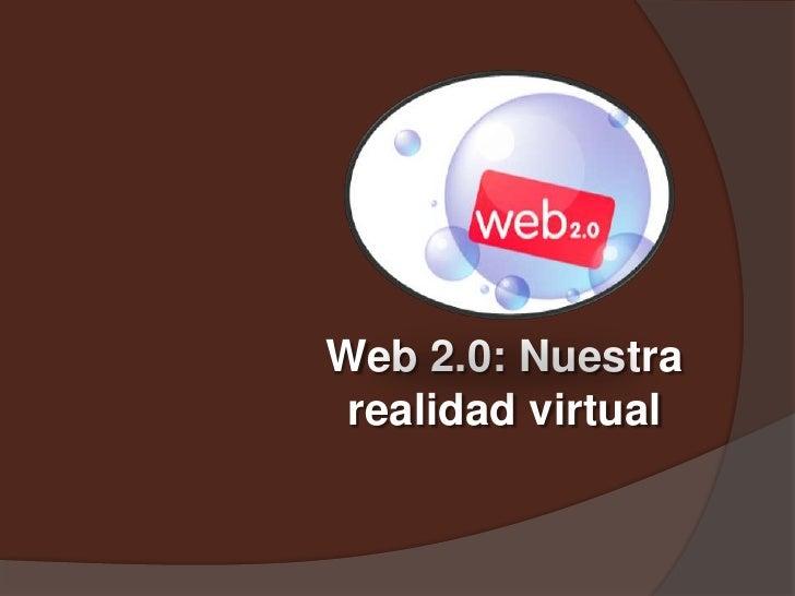 Web 2.0: Nuestra realidad virtual<br />