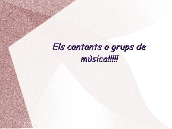 Els cantants o grups de mùsica!!!!!