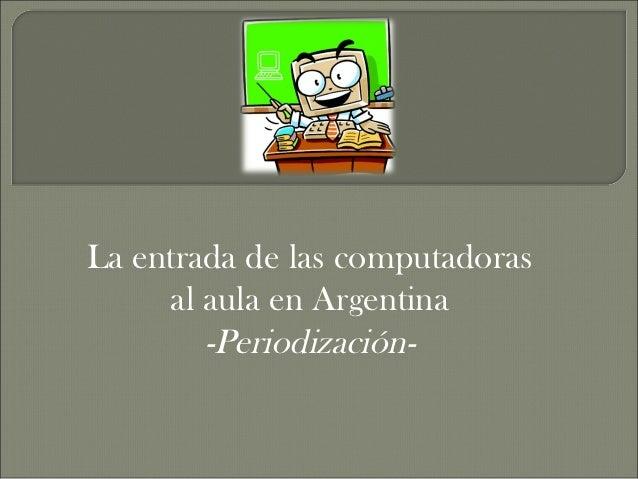 La entrada de las computadoras     al aula en Argentina        -Periodización-
