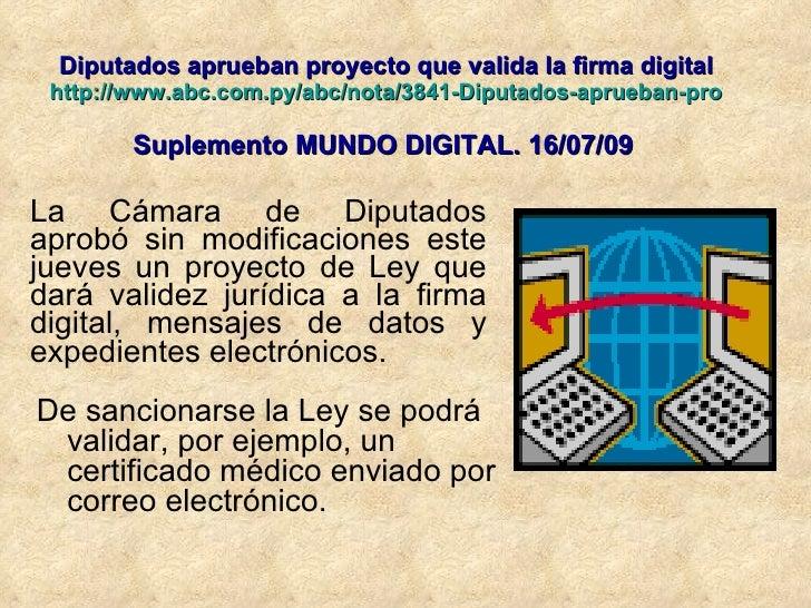 Diputados aprueban proyecto que valida la firma digital http://www.abc.com.py/abc/nota/3841-Diputados-aprueban-proyecto qu...