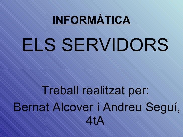 INFORMÀTICA ELS SERVIDORS Treball  realitzat per: Bernat Alcover i Andreu Seguí, 4tA
